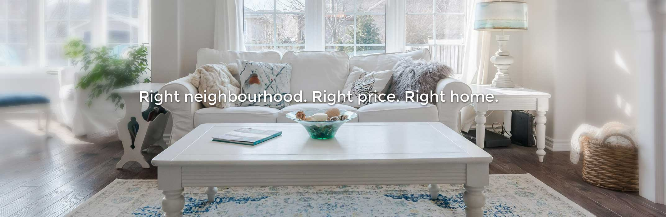 Right neighbourhood. Right price. Right home.